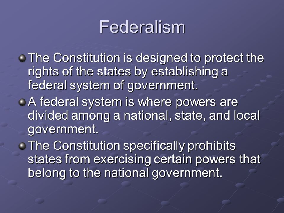 Federalism The Constitution is designed to protect the rights of the states by establishing a federal system of government. A federal system is where