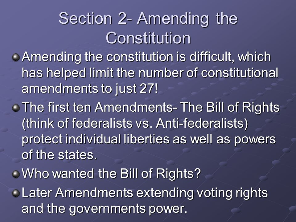Section 2- Amending the Constitution Amending the constitution is difficult, which has helped limit the number of constitutional amendments to just 27.