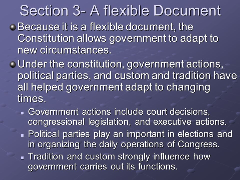 Section 3- A flexible Document Because it is a flexible document, the Constitution allows government to adapt to new circumstances. Under the constitu