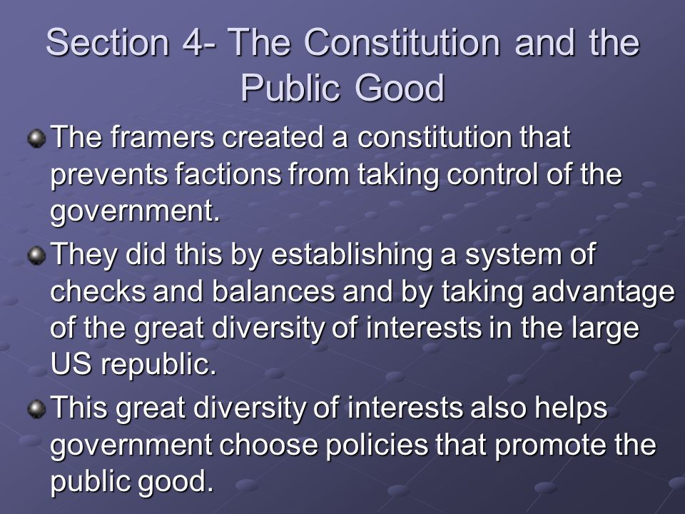 Section 4- The Constitution and the Public Good The framers created a constitution that prevents factions from taking control of the government. They