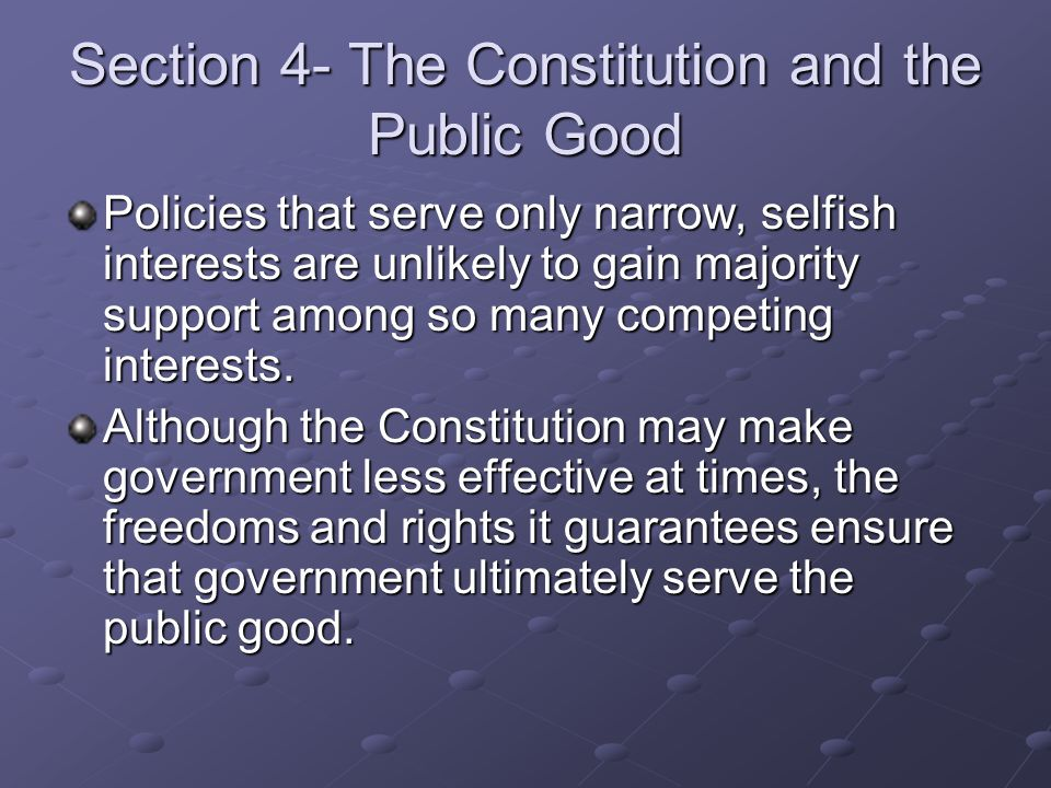 Section 4- The Constitution and the Public Good Policies that serve only narrow, selfish interests are unlikely to gain majority support among so many competing interests.