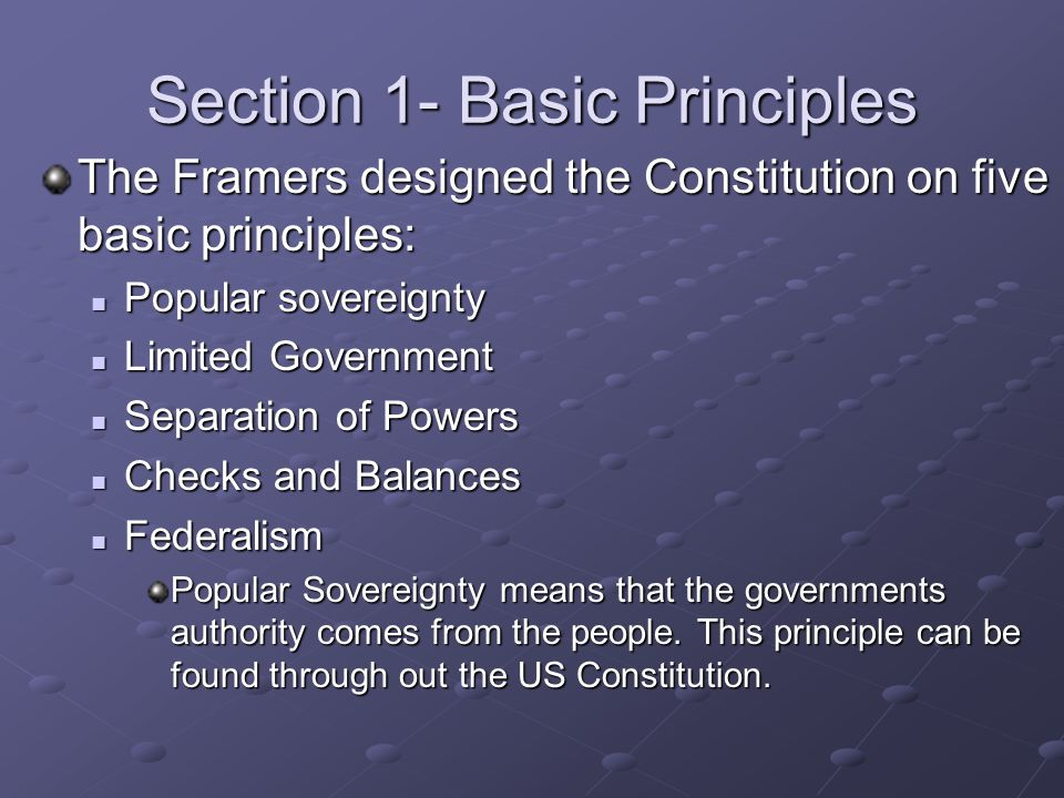 Section 1- Basic Principles The Framers designed the Constitution on five basic principles: Popular sovereignty Popular sovereignty Limited Government Limited Government Separation of Powers Separation of Powers Checks and Balances Checks and Balances Federalism Federalism Popular Sovereignty means that the governments authority comes from the people.