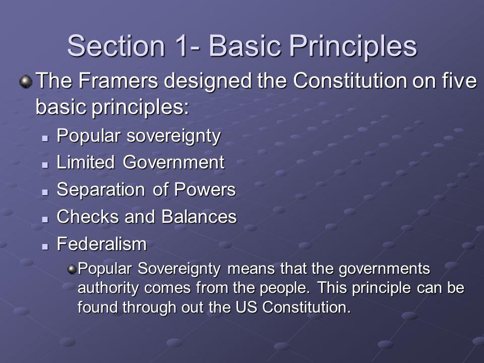Section 1- Basic Principles The Framers designed the Constitution on five basic principles: Popular sovereignty Popular sovereignty Limited Government