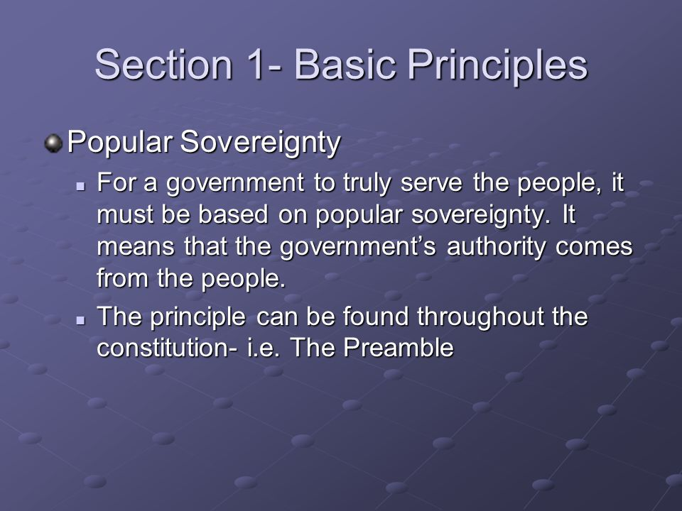 Section 1- Basic Principles Popular Sovereignty For a government to truly serve the people, it must be based on popular sovereignty. It means that the