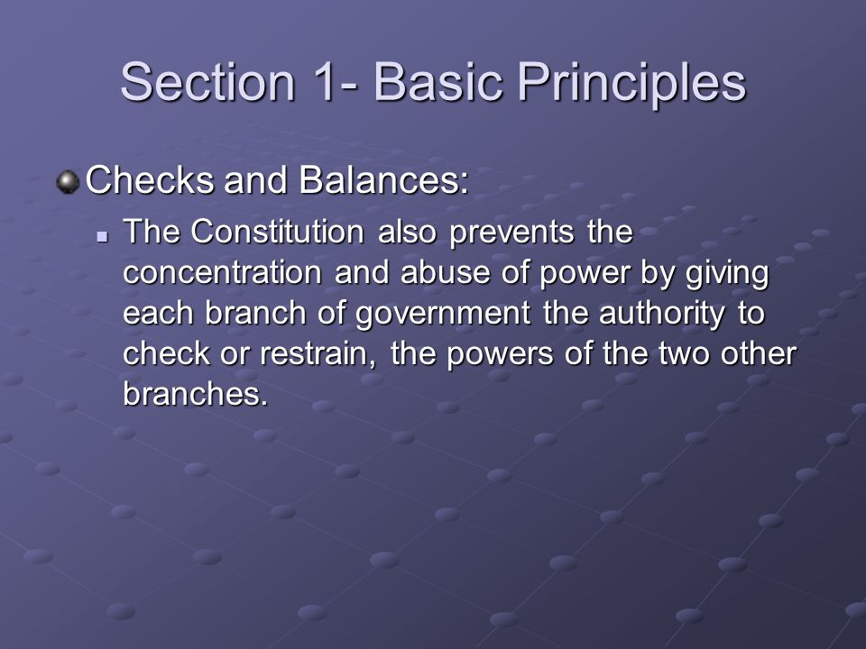 Section 1- Basic Principles Checks and Balances: The Constitution also prevents the concentration and abuse of power by giving each branch of governme