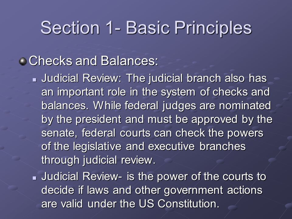 Section 1- Basic Principles Checks and Balances: Judicial Review: The judicial branch also has an important role in the system of checks and balances.