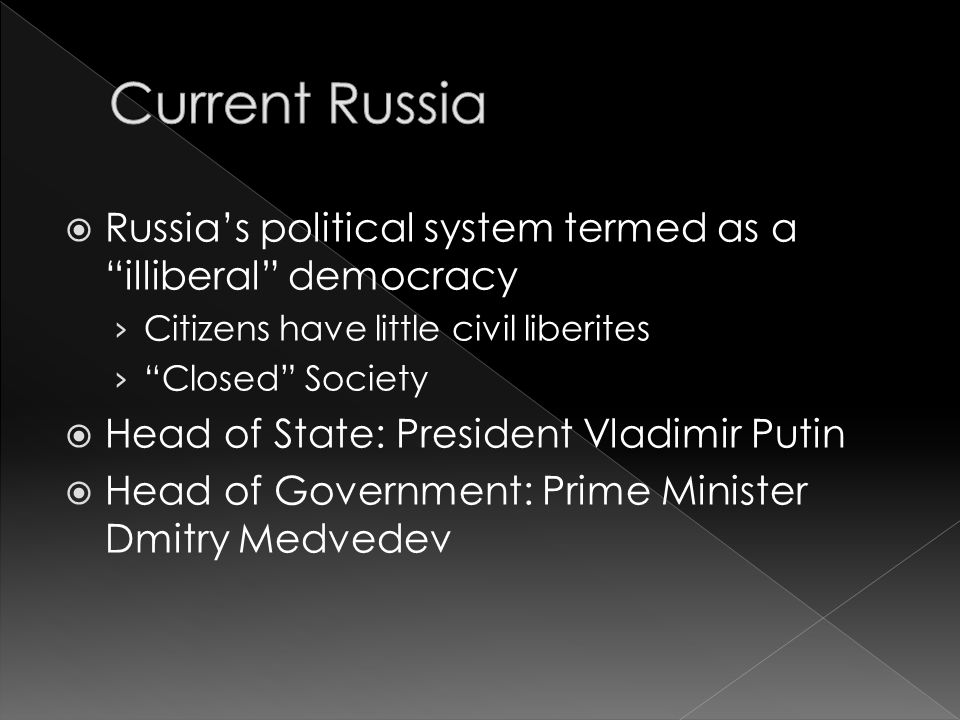  Russia's political system termed as a illiberal democracy › Citizens have little civil liberites › Closed Society  Head of State: President Vladimir Putin  Head of Government: Prime Minister Dmitry Medvedev