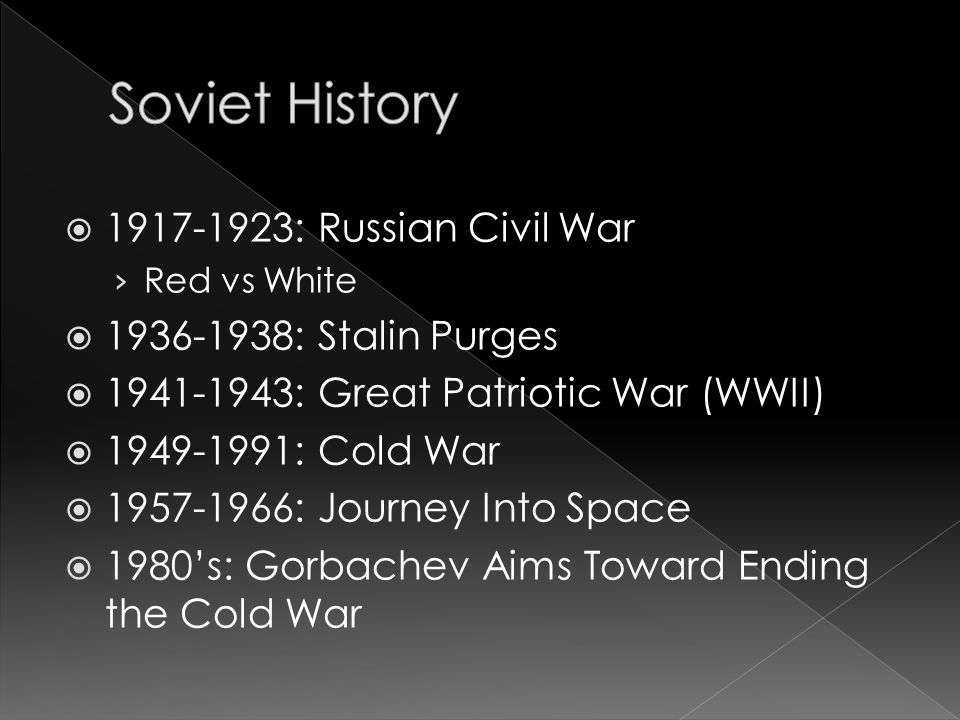  1917-1923: Russian Civil War › Red vs White  1936-1938: Stalin Purges  1941-1943: Great Patriotic War (WWII)  1949-1991: Cold War  1957-1966: Journey Into Space  1980's: Gorbachev Aims Toward Ending the Cold War