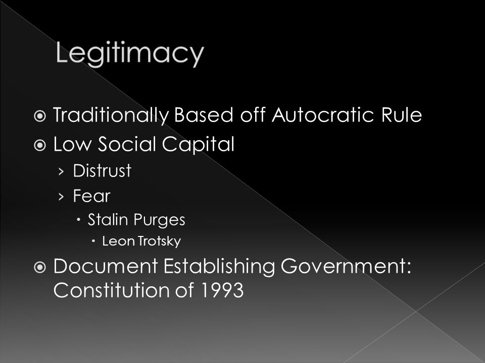  Traditionally Based off Autocratic Rule  Low Social Capital › Distrust › Fear  Stalin Purges  Leon Trotsky  Document Establishing Government: Constitution of 1993
