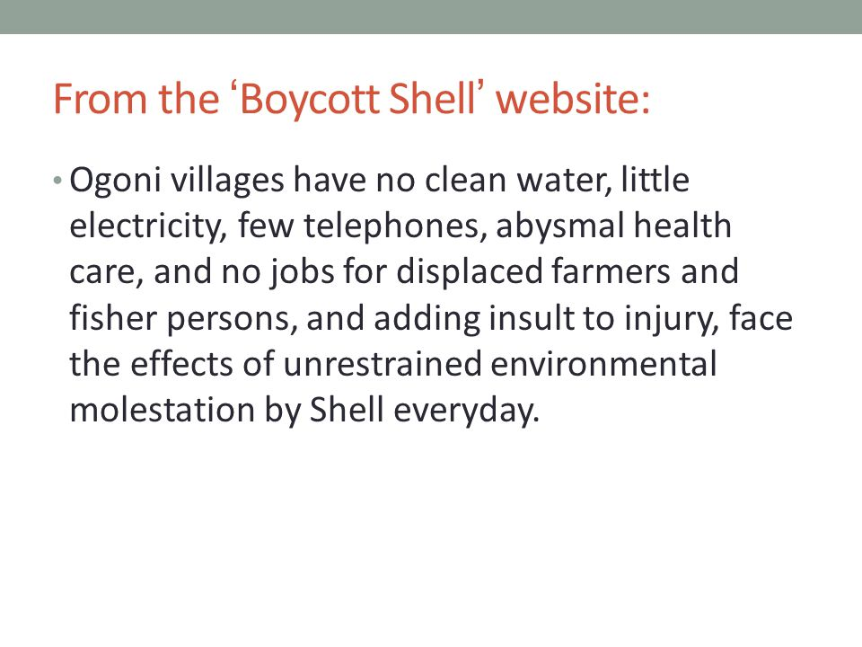From the 'Boycott Shell' website: Ogoni villages have no clean water, little electricity, few telephones, abysmal health care, and no jobs for displaced farmers and fisher persons, and adding insult to injury, face the effects of unrestrained environmental molestation by Shell everyday.