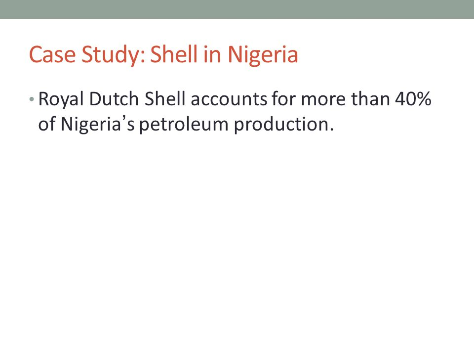 Case Study: Shell in Nigeria Royal Dutch Shell accounts for more than 40% of Nigeria's petroleum production.