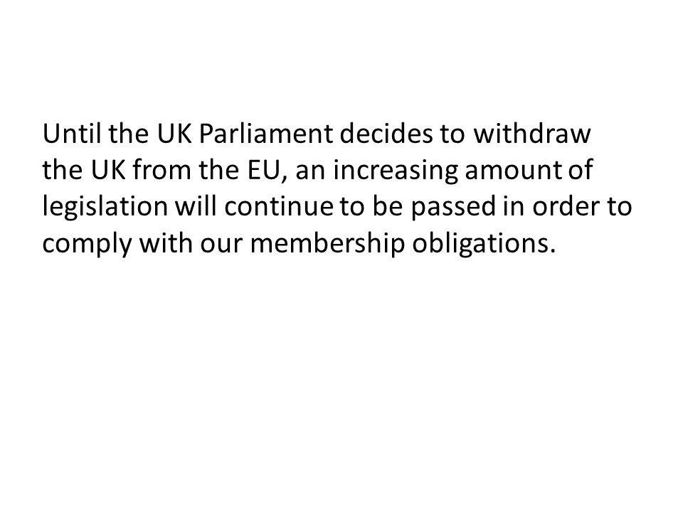 Until the UK Parliament decides to withdraw the UK from the EU, an increasing amount of legislation will continue to be passed in order to comply with our membership obligations.