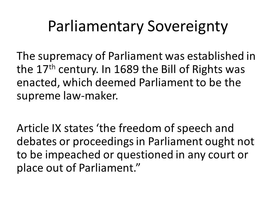 A.V Dicey 19 th Century Constitutional Lawyer 'the principle of parliamentary sovereignty means…that parliament…has the right to make or unmake any law whatever, and further, that no person or body is recognised by the law of England as having a right to override or set aside the legislation of Parliament.