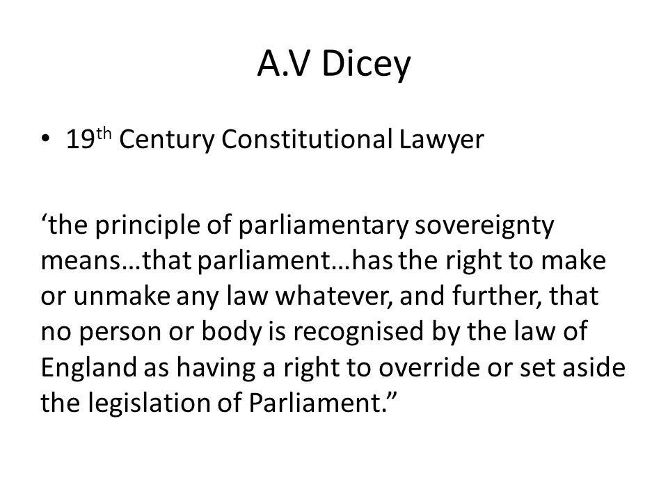 Parliamentary Sovereignty/Supremacy Definition - Dicey (19 th Century): 1.
