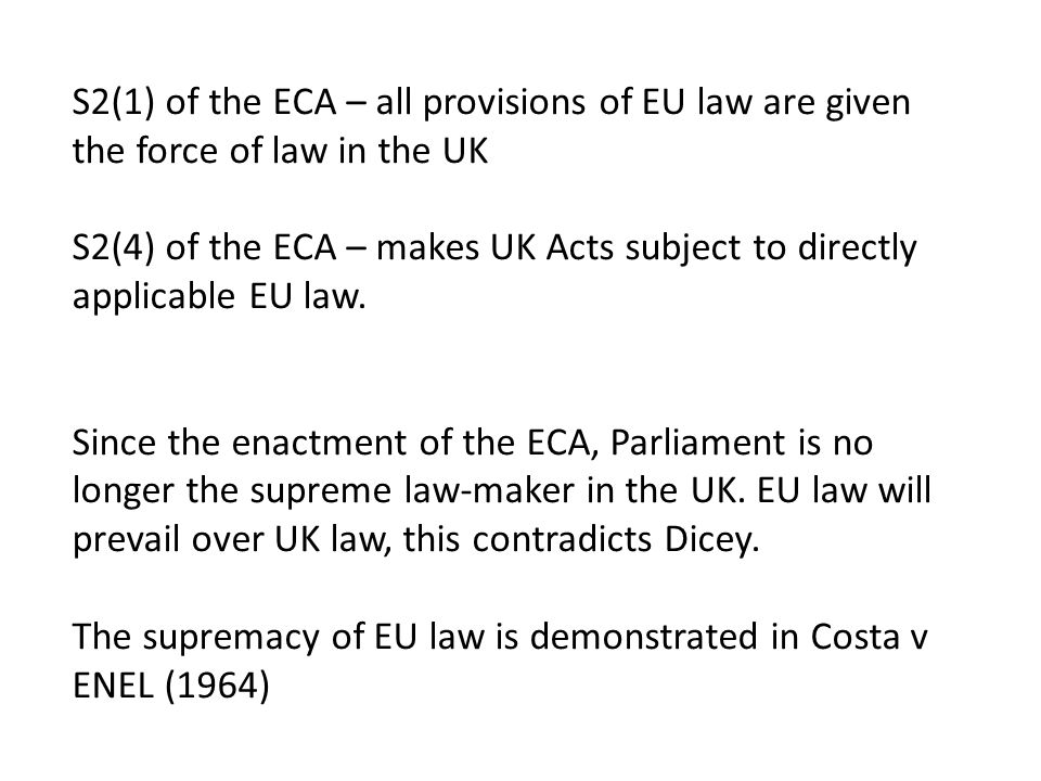 S2(1) of the ECA – all provisions of EU law are given the force of law in the UK S2(4) of the ECA – makes UK Acts subject to directly applicable EU law.