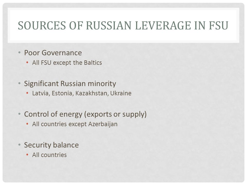 SOURCES OF RUSSIAN LEVERAGE IN FSU Poor Governance All FSU except the Baltics Significant Russian minority Latvia, Estonia, Kazakhstan, Ukraine Control of energy (exports or supply) All countries except Azerbaijan Security balance All countries
