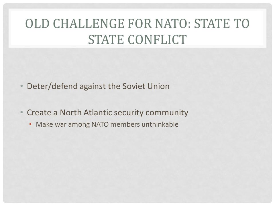 OLD CHALLENGE FOR NATO: STATE TO STATE CONFLICT Deter/defend against the Soviet Union Create a North Atlantic security community Make war among NATO members unthinkable