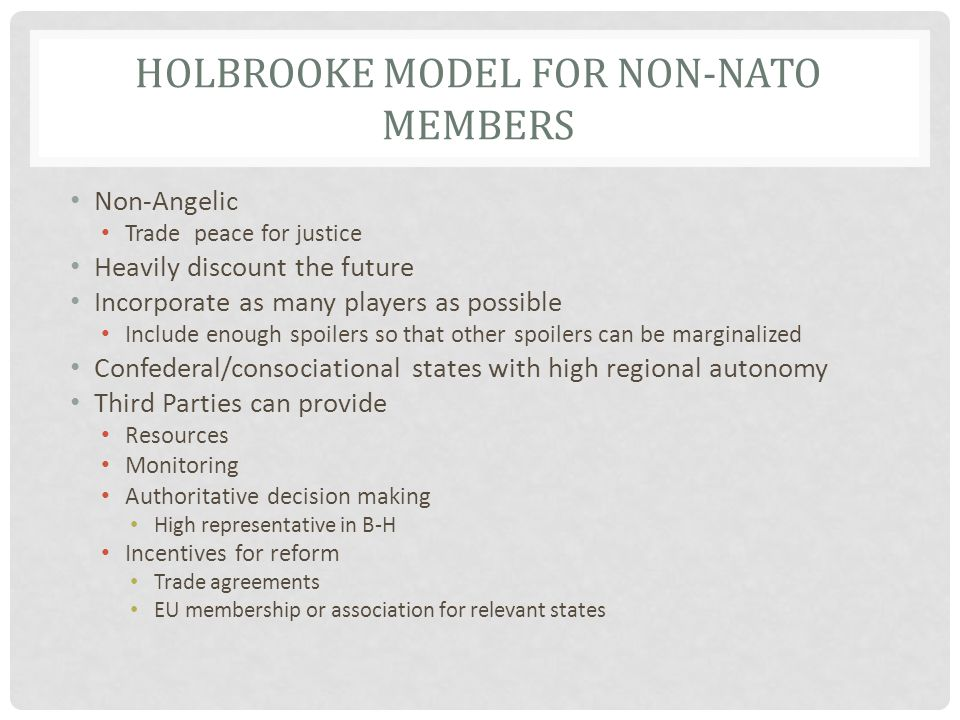 HOLBROOKE MODEL FOR NON-NATO MEMBERS Non-Angelic Trade peace for justice Heavily discount the future Incorporate as many players as possible Include enough spoilers so that other spoilers can be marginalized Confederal/consociational states with high regional autonomy Third Parties can provide Resources Monitoring Authoritative decision making High representative in B-H Incentives for reform Trade agreements EU membership or association for relevant states