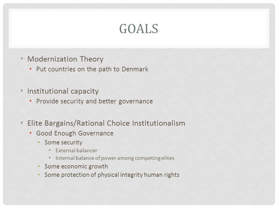 GOALS Modernization Theory Put countries on the path to Denmark Institutional capacity Provide security and better governance Elite Bargains/Rational Choice Institutionalism Good Enough Governance Some security External balancer Internal balance of power among competing elites Some economic growth Some protection of physical integrity human rights