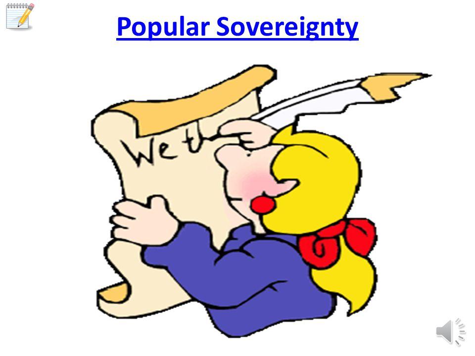 Popular Sovereignty Popular sovereignty (people power) People create the gov't.