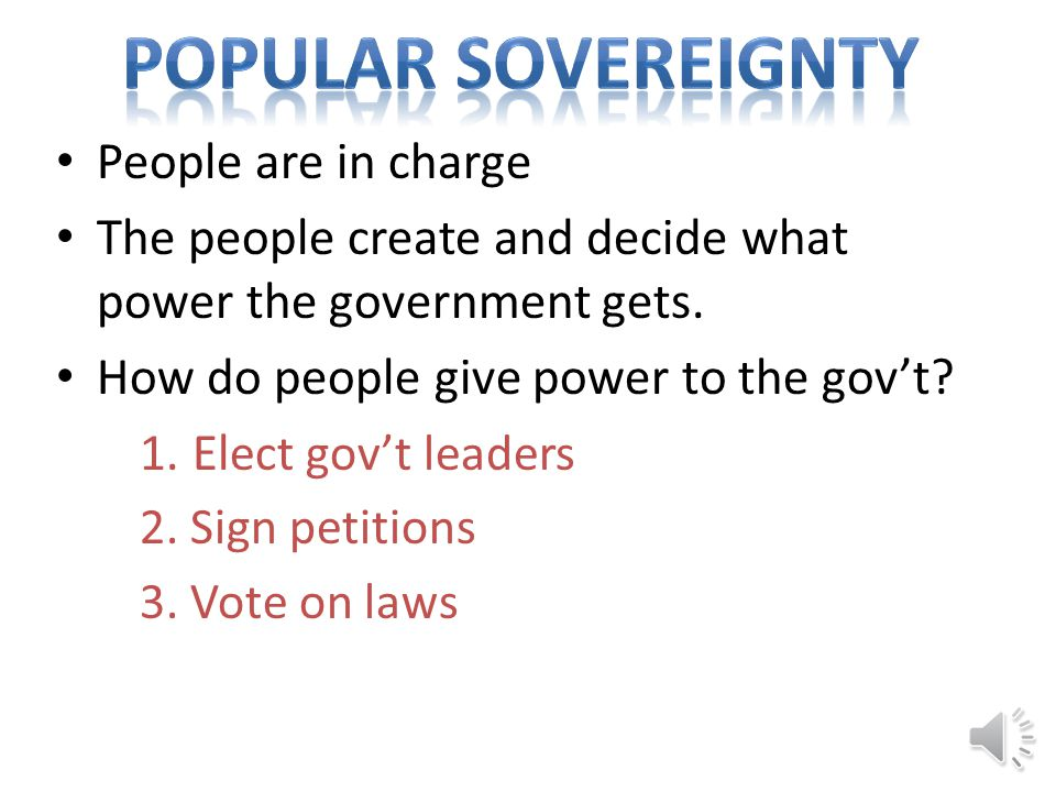 Popular Sovereignty Popular sovereignty (people power) People create the gov't.