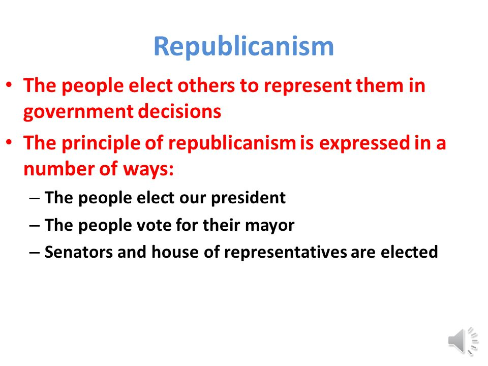 Republicanism The people elect others to represent them in government decisions The principle of republicanism is expressed in a number of ways: – The people elect our president – The people vote for their mayor – Senators and house of representatives are elected