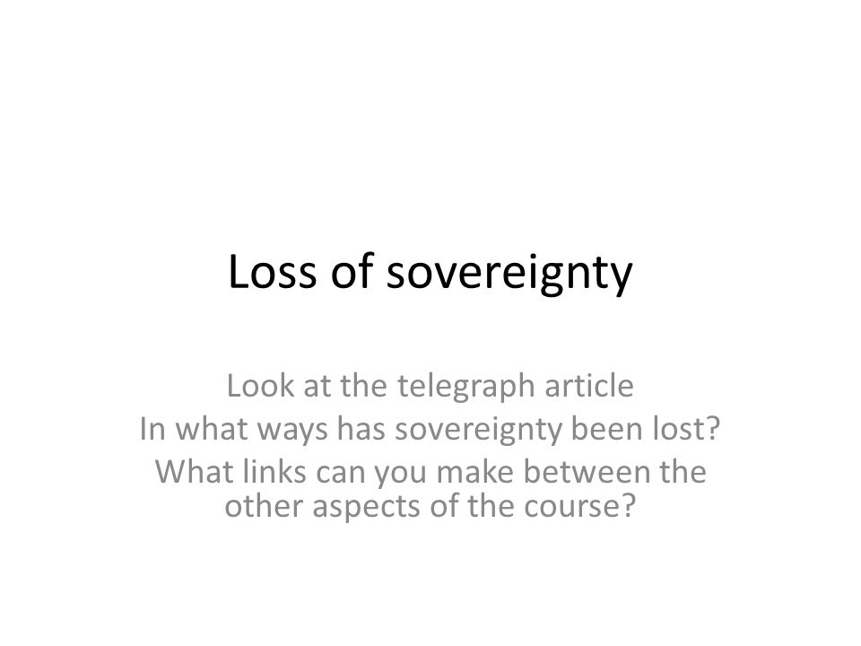 Loss of sovereignty Look at the telegraph article In what ways has sovereignty been lost? What links can you make between the other aspects of the cou
