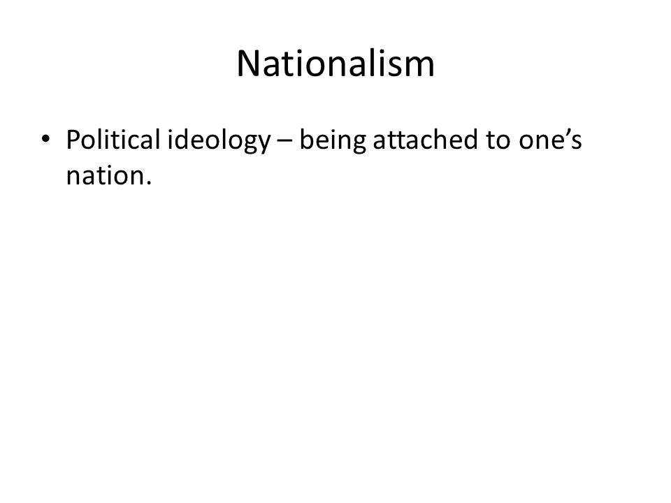 Nationalism Political ideology – being attached to one's nation.