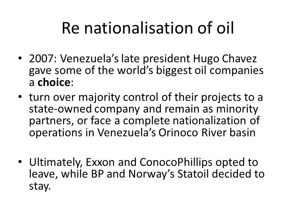 Re nationalisation of oil 2007: Venezuela's late president Hugo Chavez gave some of the world's biggest oil companies a choice: turn over majority control of their projects to a state-owned company and remain as minority partners, or face a complete nationalization of operations in Venezuela's Orinoco River basin Ultimately, Exxon and ConocoPhillips opted to leave, while BP and Norway's Statoil decided to stay.