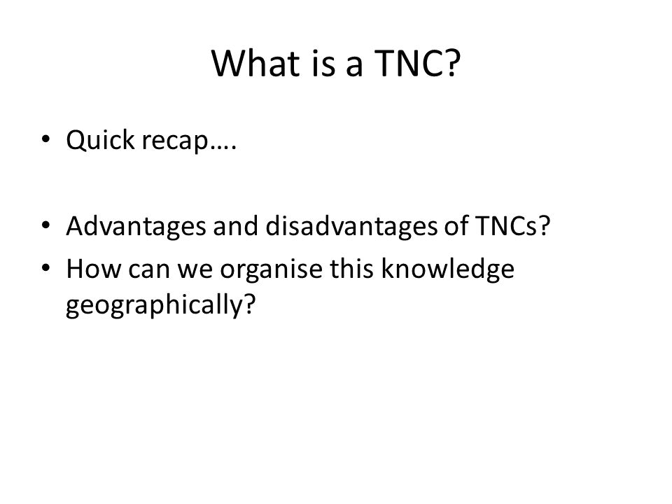 What is a TNC? Quick recap…. Advantages and disadvantages of TNCs? How can we organise this knowledge geographically?