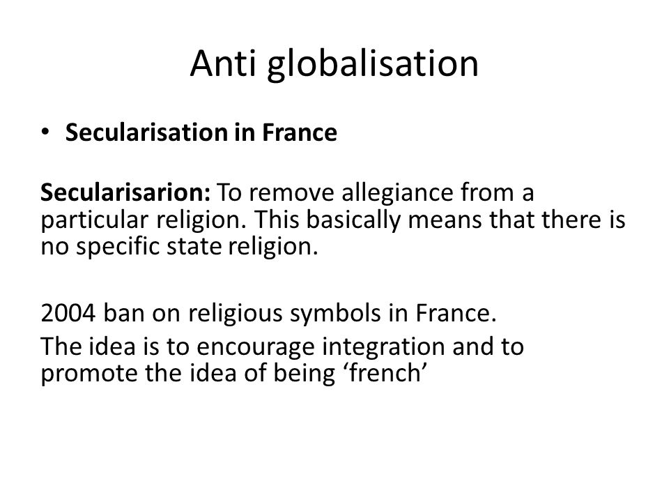 Anti globalisation Secularisation in France Secularisarion: To remove allegiance from a particular religion. This basically means that there is no spe