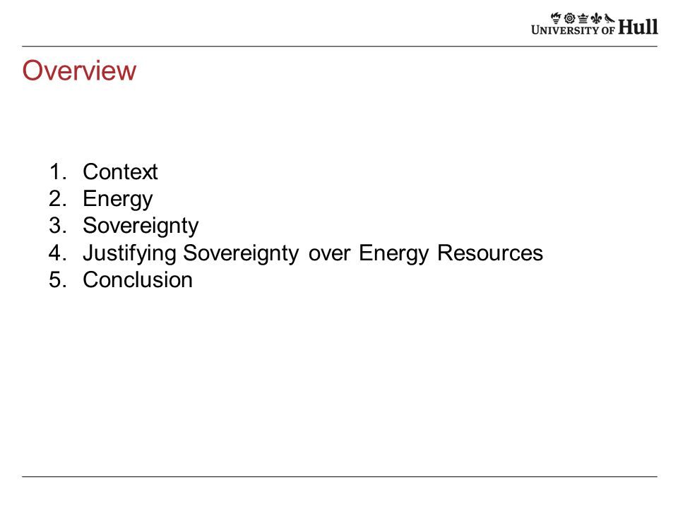 Overview 1.Context 2.Energy 3.Sovereignty 4.Justifying Sovereignty over Energy Resources 5.Conclusion
