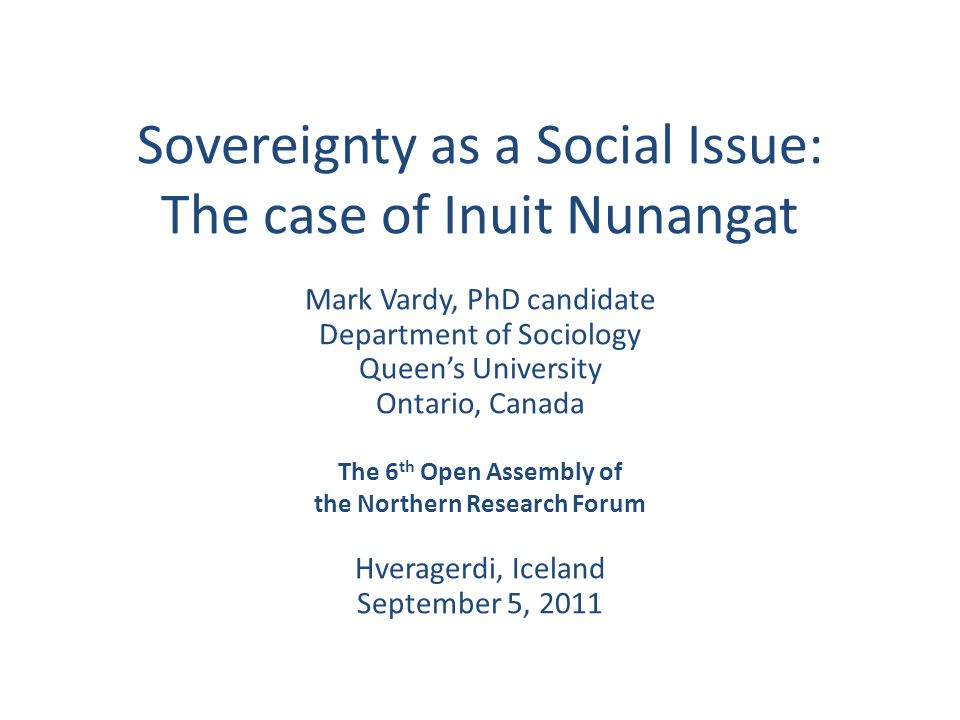 Sovereignty as a Social Issue: The case of Inuit Nunangat Mark Vardy, PhD candidate Department of Sociology Queen's University Ontario, Canada The 6 th Open Assembly of the Northern Research Forum Hveragerdi, Iceland September 5, 2011