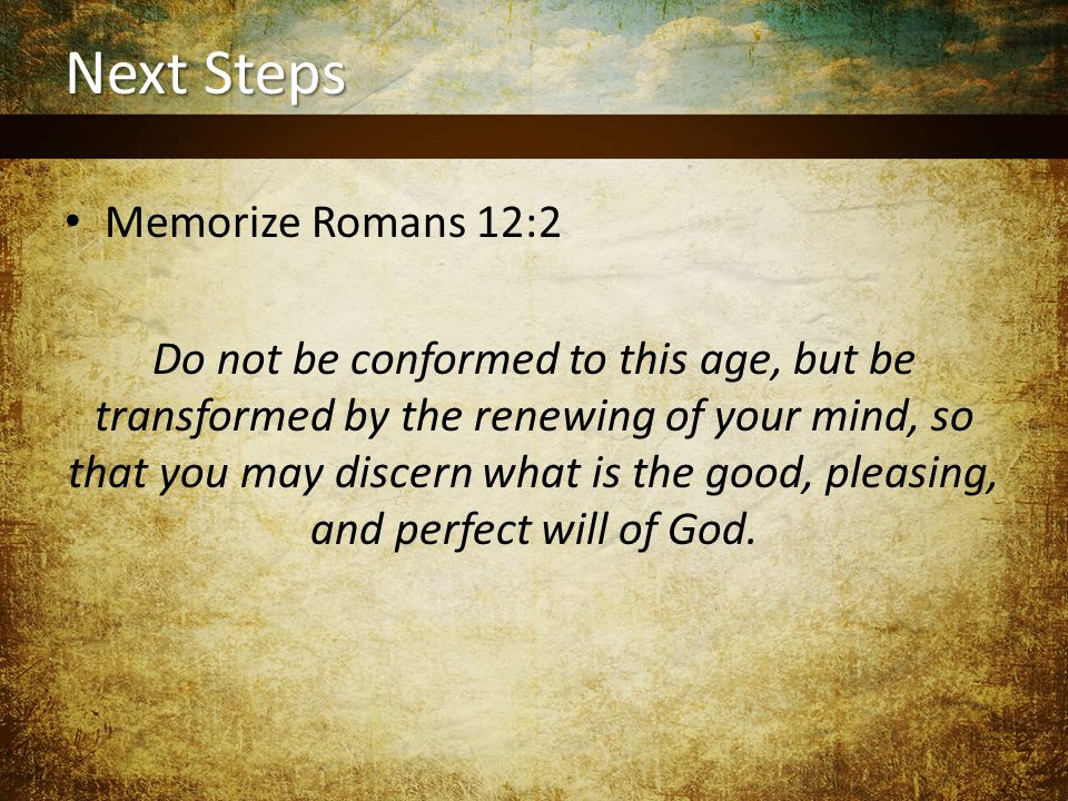 Next Steps Memorize Romans 12:2 Do not be conformed to this age, but be transformed by the renewing of your mind, so that you may discern what is the good, pleasing, and perfect will of God.