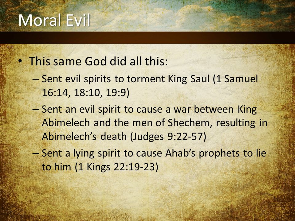 Moral Evil This same God did all this: – Sent evil spirits to torment King Saul (1 Samuel 16:14, 18:10, 19:9) – Sent an evil spirit to cause a war between King Abimelech and the men of Shechem, resulting in Abimelech's death (Judges 9:22-57) – Sent a lying spirit to cause Ahab's prophets to lie to him (1 Kings 22:19-23)