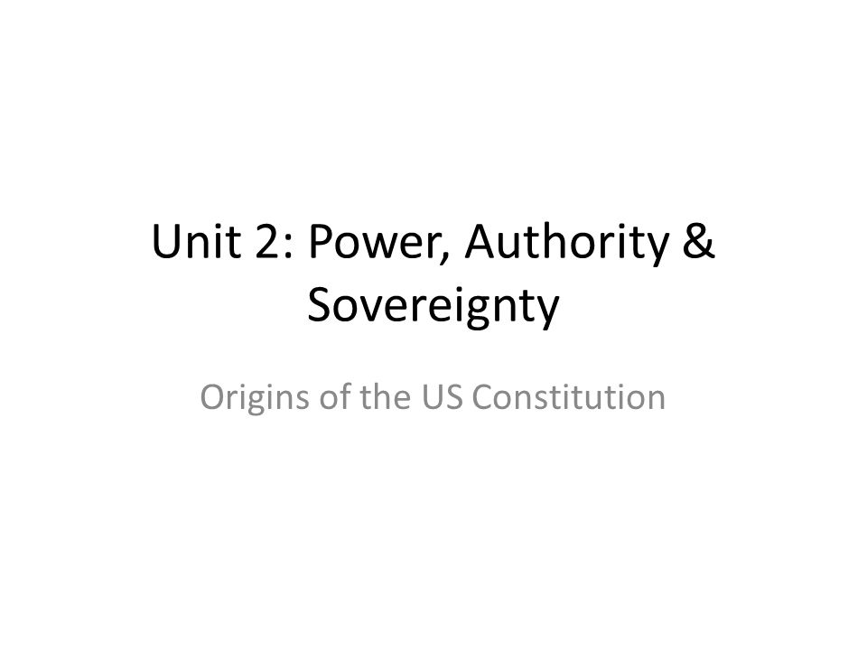 Unit 2: Power, Authority & Sovereignty Origins of the US Constitution