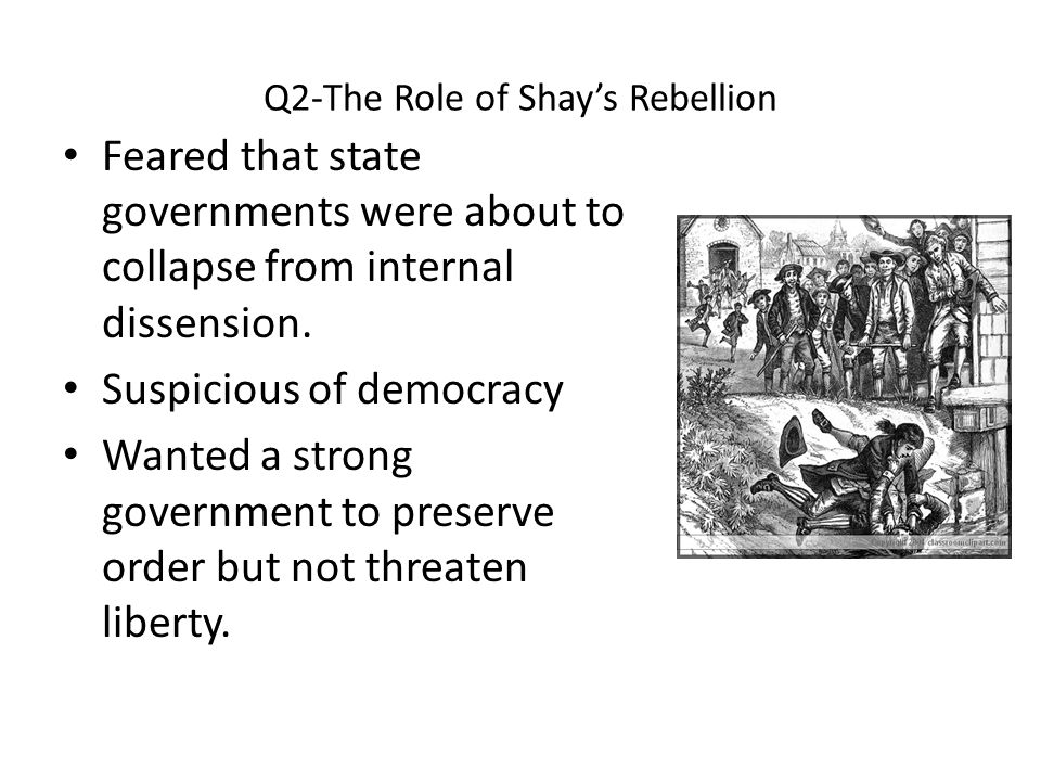 Q2-The Role of Shay's Rebellion Feared that state governments were about to collapse from internal dissension. Suspicious of democracy Wanted a strong