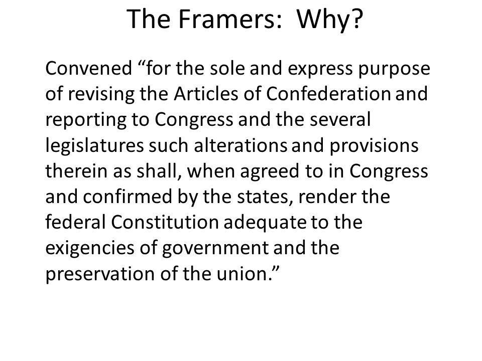 "The Framers: Why? Convened ""for the sole and express purpose of revising the Articles of Confederation and reporting to Congress and the several legis"