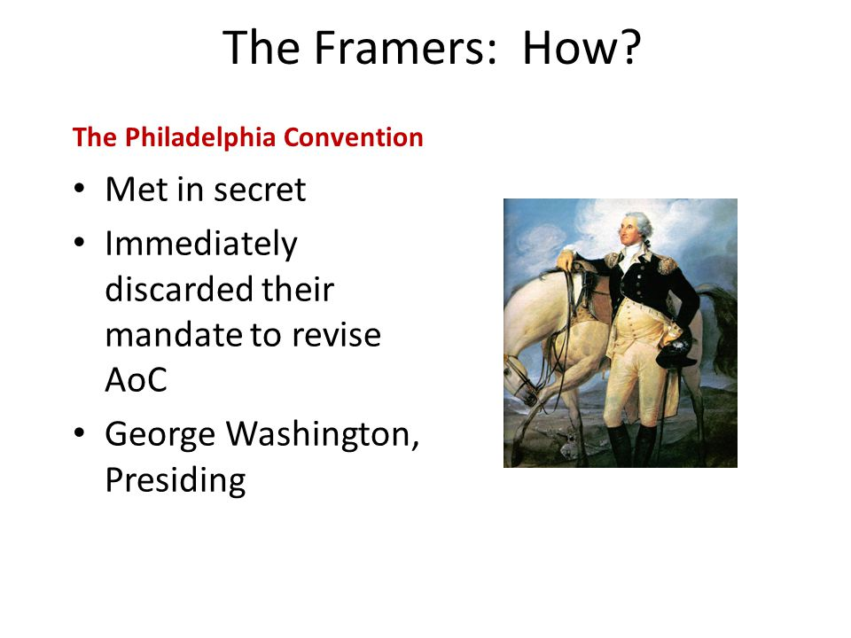 The Framers: How? Met in secret Immediately discarded their mandate to revise AoC George Washington, Presiding The Philadelphia Convention