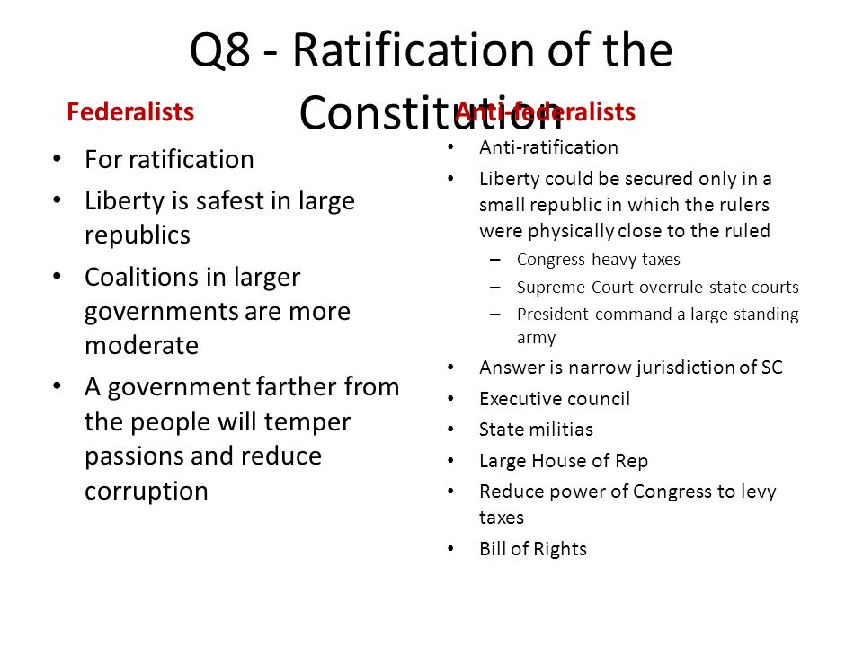 Q8 - Ratification of the Constitution Federalists For ratification Liberty is safest in large republics Coalitions in larger governments are more mode