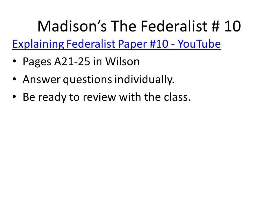 Madison's The Federalist # 10 Explaining Federalist Paper #10 - YouTube Pages A21-25 in Wilson Answer questions individually. Be ready to review with