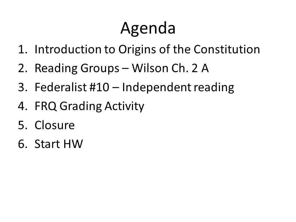 Agenda 1.Introduction to Origins of the Constitution 2.Reading Groups – Wilson Ch. 2 A 3.Federalist #10 – Independent reading 4.FRQ Grading Activity 5
