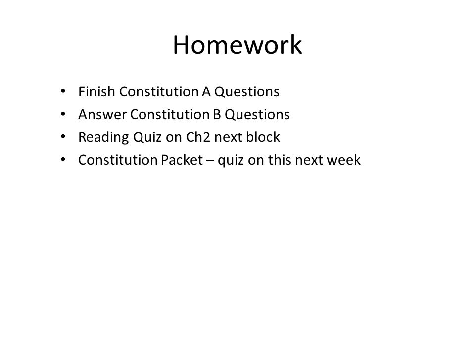 Homework Finish Constitution A Questions Answer Constitution B Questions Reading Quiz on Ch2 next block Constitution Packet – quiz on this next week