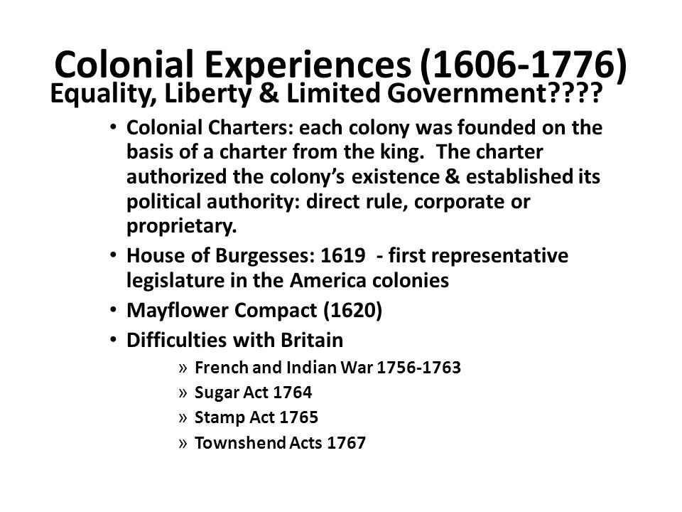 Colonial Experiences (1606-1776) Equality, Liberty & Limited Government???? Colonial Charters: each colony was founded on the basis of a charter from