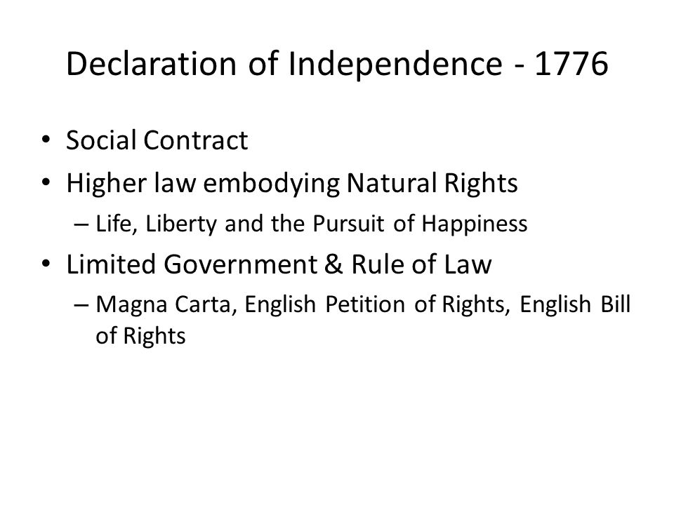 Declaration of Independence - 1776 Social Contract Higher law embodying Natural Rights – Life, Liberty and the Pursuit of Happiness Limited Government