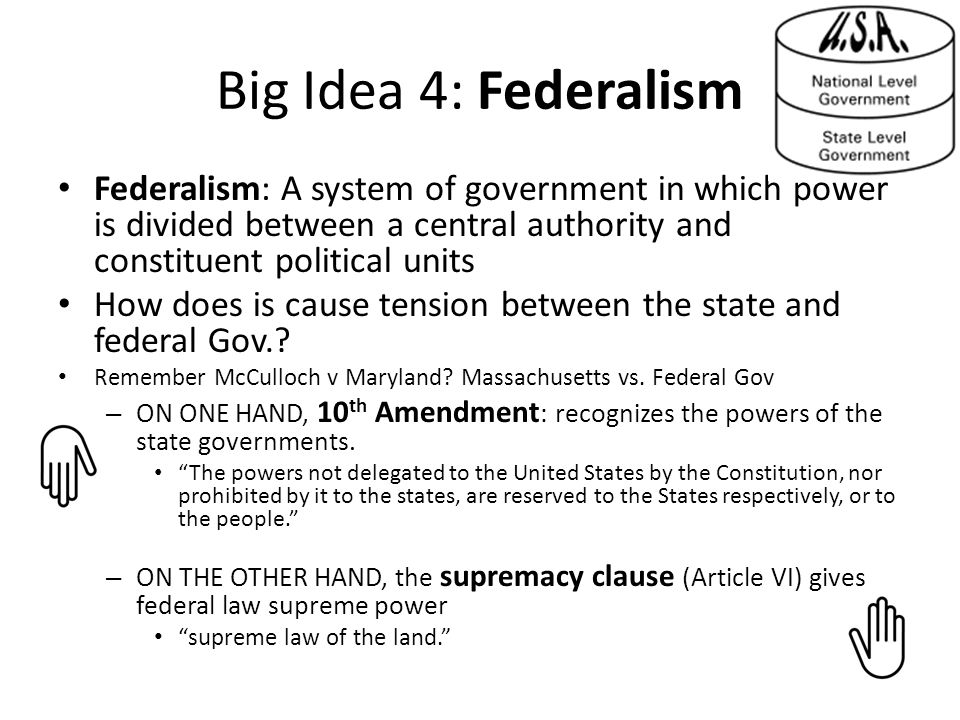 Big Idea 4: Federalism Federalism: A system of government in which power is divided between a central authority and constituent political units How does is cause tension between the state and federal Gov..