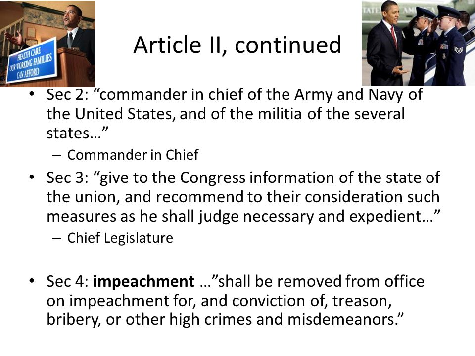 Article II, continued Sec 2: commander in chief of the Army and Navy of the United States, and of the militia of the several states… – Commander in Chief Sec 3: give to the Congress information of the state of the union, and recommend to their consideration such measures as he shall judge necessary and expedient… – Chief Legislature Sec 4: impeachment … shall be removed from office on impeachment for, and conviction of, treason, bribery, or other high crimes and misdemeanors.