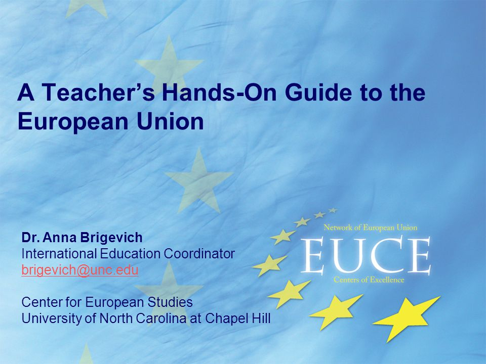 A Teacher's Hands-On Guide to the European Union Dr. Anna Brigevich International Education Coordinator brigevich@unc.edu Center for European Studies