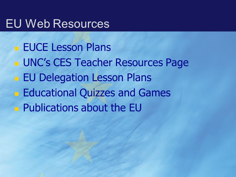 EU Web Resources EUCE Lesson Plans UNC's CES Teacher Resources Page EU Delegation Lesson Plans Educational Quizzes and Games Publications about the EU