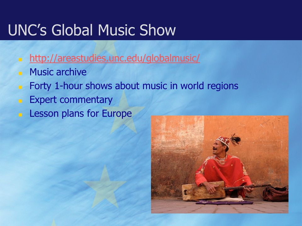 UNC's Global Music Show http://areastudies.unc.edu/globalmusic/ Music archive Forty 1-hour shows about music in world regions Expert commentary Lesson